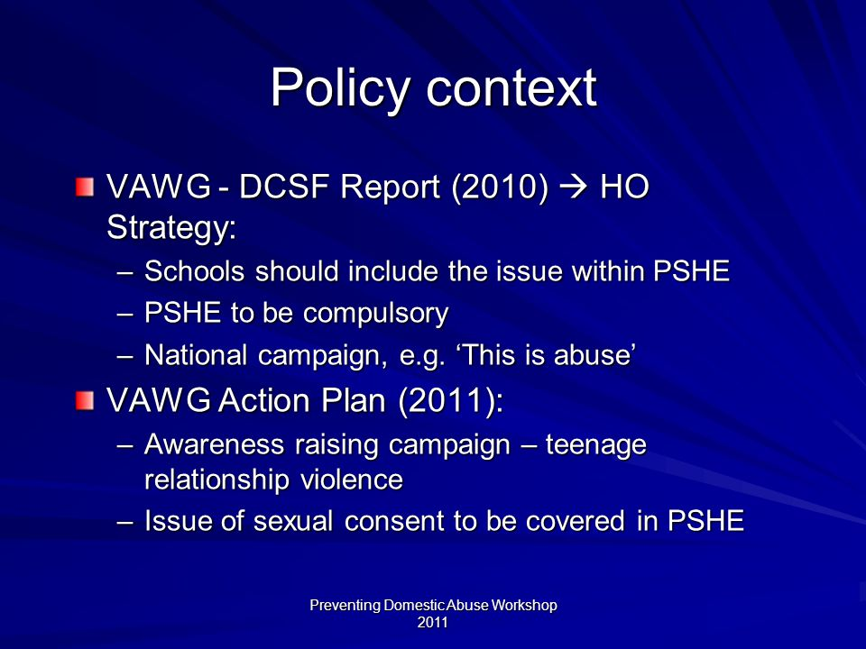 Preventing Domestic Abuse Workshop 2011 Policy context VAWG - DCSF Report (2010) HO Strategy: –Schools should include the issue within PSHE –PSHE to be compulsory –National campaign, e.g.