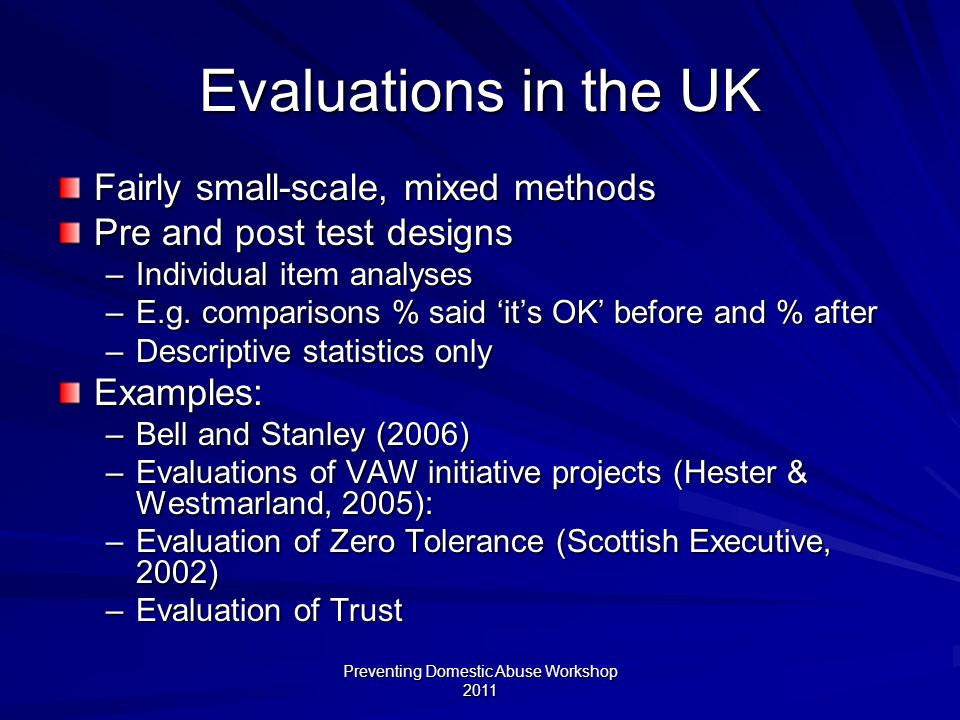 Preventing Domestic Abuse Workshop 2011 Evaluations in the UK Fairly small-scale, mixed methods Pre and post test designs –Individual item analyses –E.g.