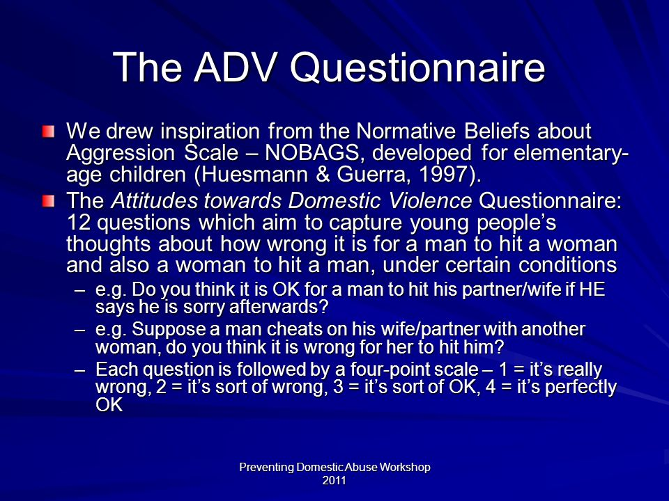 Preventing Domestic Abuse Workshop 2011 The ADV Questionnaire We drew inspiration from the Normative Beliefs about Aggression Scale – NOBAGS, developed for elementary- age children (Huesmann & Guerra, 1997).