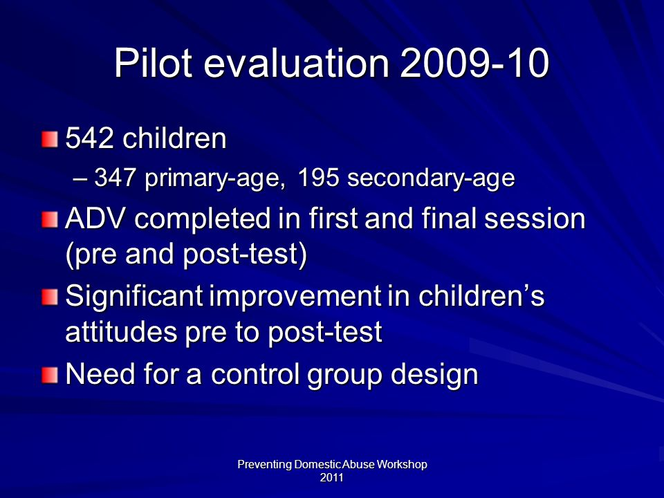 Preventing Domestic Abuse Workshop 2011 Pilot evaluation 2009-10 542 children –347 primary-age, 195 secondary-age ADV completed in first and final session (pre and post-test) Significant improvement in childrens attitudes pre to post-test Need for a control group design