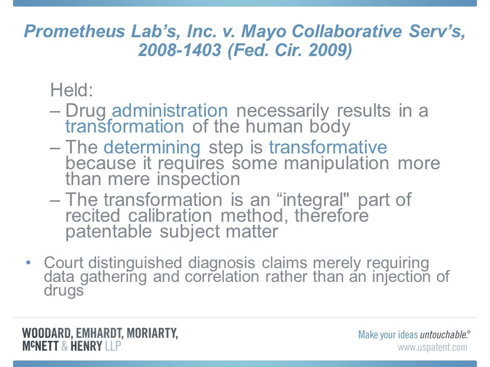 Held: –Drug administration necessarily results in a transformation of the human body –The determining step is transformative because it requires some manipulation more than mere inspection –The transformation is an integral part of recited calibration method, therefore patentable subject matter Court distinguished diagnosis claims merely requiring data gathering and correlation rather than an injection of drugs Prometheus Labs, Inc.