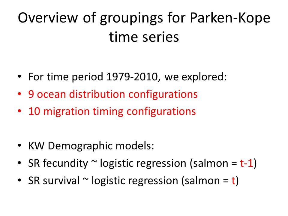 Overview of groupings for Parken-Kope time series For time period 1979-2010, we explored: 9 ocean distribution configurations 10 migration timing configurations KW Demographic models: SR fecundity ~ logistic regression (salmon = t-1) SR survival ~ logistic regression (salmon = t)