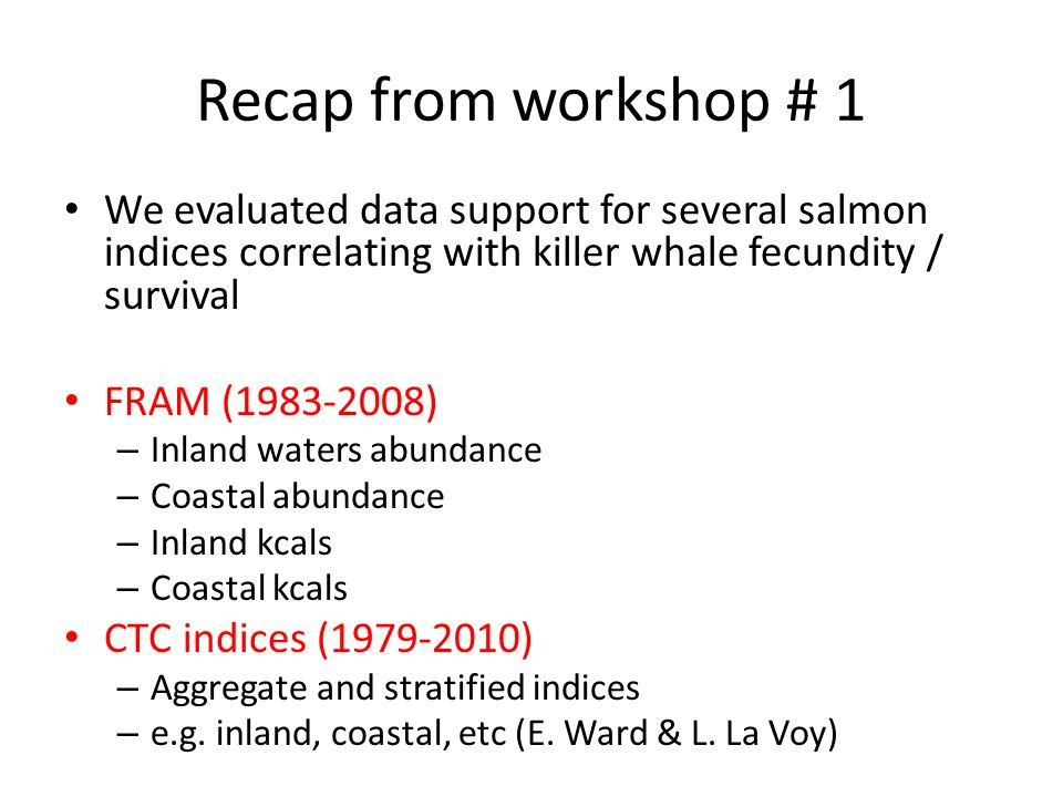 Recap from workshop # 1 We evaluated data support for several salmon indices correlating with killer whale fecundity / survival FRAM (1983-2008) – Inland waters abundance – Coastal abundance – Inland kcals – Coastal kcals CTC indices (1979-2010) – Aggregate and stratified indices – e.g.