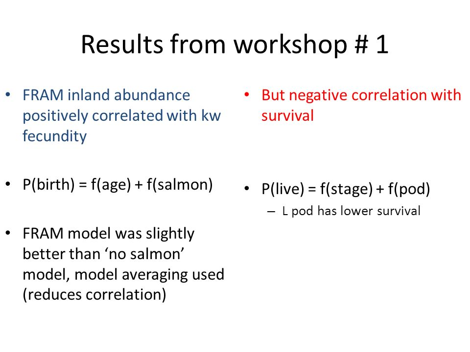 Results from workshop # 1 FRAM inland abundance positively correlated with kw fecundity P(birth) = f(age) + f(salmon) FRAM model was slightly better than no salmon model, model averaging used (reduces correlation) But negative correlation with survival P(live) = f(stage) + f(pod) – L pod has lower survival