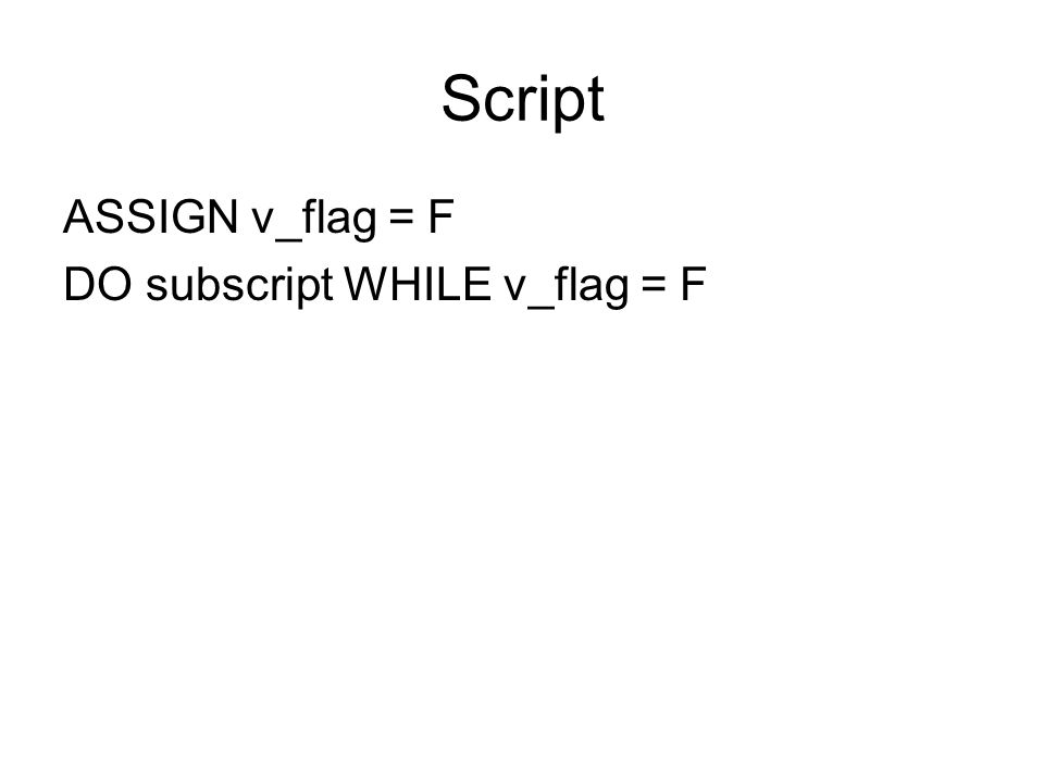 Script ASSIGN v_flag = F DO subscript WHILE v_flag = F