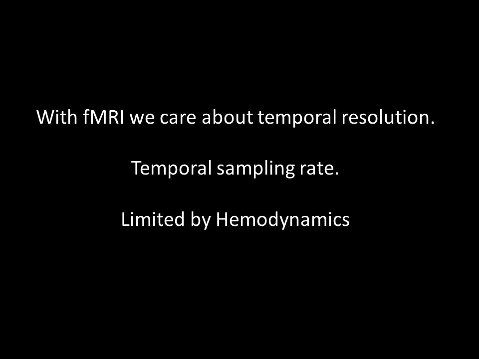 With fMRI we care about temporal resolution. Temporal sampling rate. Limited by Hemodynamics