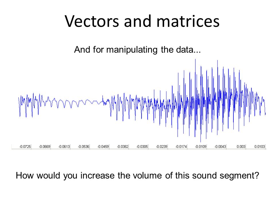 And for manipulating the data... Vectors and matrices How would you increase the volume of this sound segment?