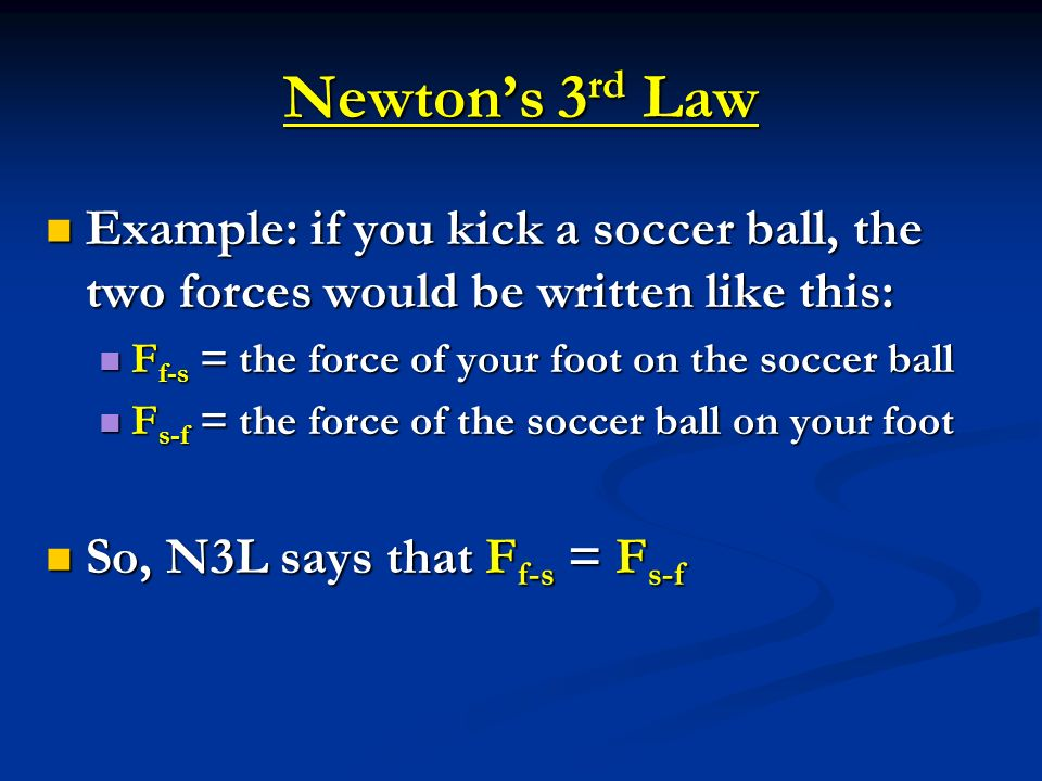 Newtons 3 rd Law Example: if you kick a soccer ball, the two forces would be written like this: Example: if you kick a soccer ball, the two forces wou