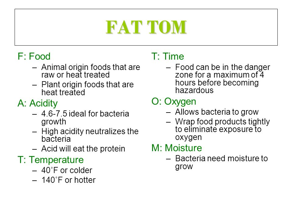 FAT TOM F: Food –Animal origin foods that are raw or heat treated –Plant origin foods that are heat treated A: Acidity –4.6-7.5 ideal for bacteria gro