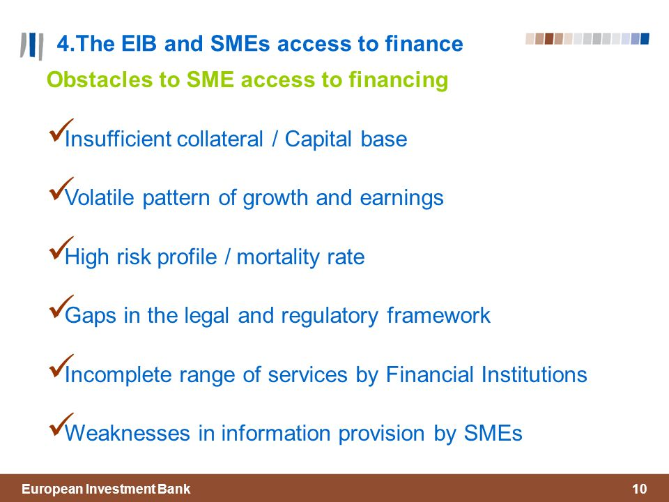 European Investment Bank10 4.The EIB and SMEs access to finance Obstacles to SME access to financing Insufficient collateral / Capital base Volatile pattern of growth and earnings High risk profile / mortality rate Gaps in the legal and regulatory framework Incomplete range of services by Financial Institutions Weaknesses in information provision by SMEs