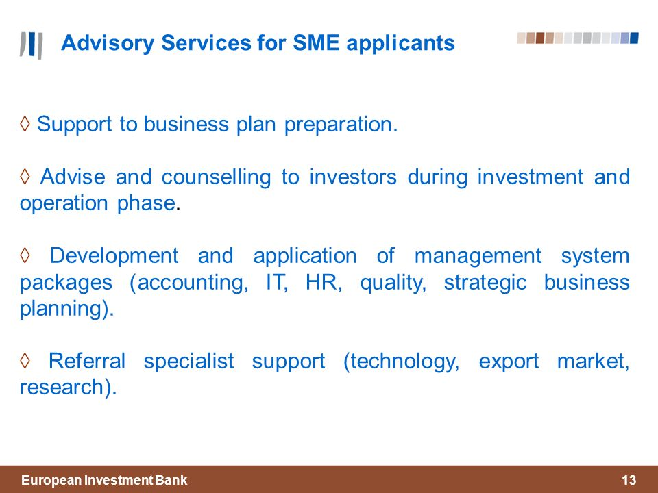 European Investment Bank13 Advisory Services for SME applicants Support to business plan preparation.