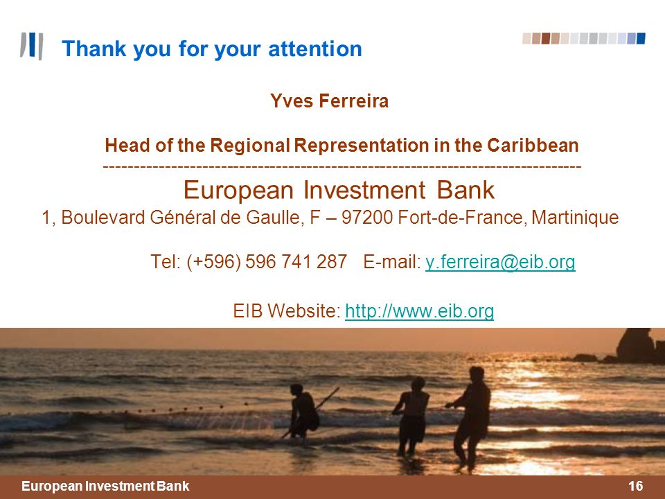 European Investment Bank16 Thank you for your attention Yves Ferreira Head of the Regional Representation in the Caribbean ------------------------------------------------------------------------------ European Investment Bank 1, Boulevard Général de Gaulle, F – 97200 Fort-de-France, Martinique Tel: (+596) 596 741 287 E-mail: y.ferreira@eib.orgy.ferreira@eib.org EIB Website: http://www.eib.orghttp://www.eib.org