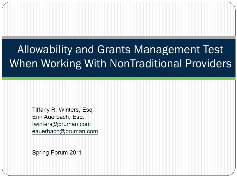 Allowability and Grants Management Test When Working With NonTraditional Providers Tiffany R. Winters, Esq. Erin Auerbach, Esq. twinters@bruman.com ea
