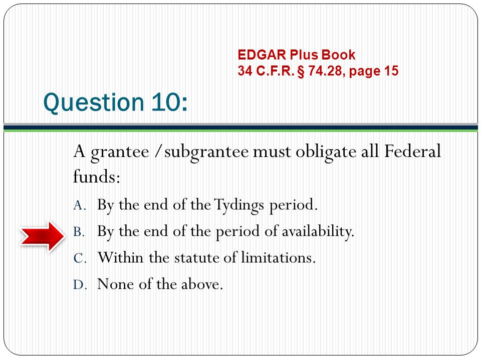 Question 10: A grantee /subgrantee must obligate all Federal funds: A. By the end of the Tydings period. B. By the end of the period of availability.