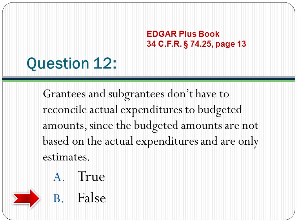 Question 12: Grantees and subgrantees dont have to reconcile actual expenditures to budgeted amounts, since the budgeted amounts are not based on the actual expenditures and are only estimates.