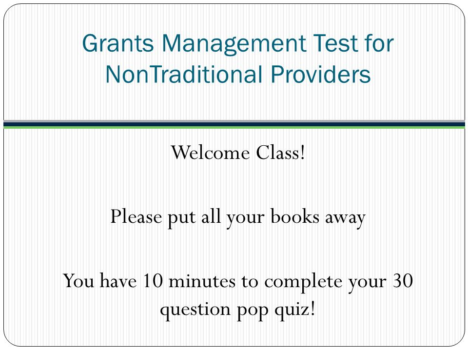 Grants Management Test for NonTraditional Providers Welcome Class! Please put all your books away You have 10 minutes to complete your 30 question pop