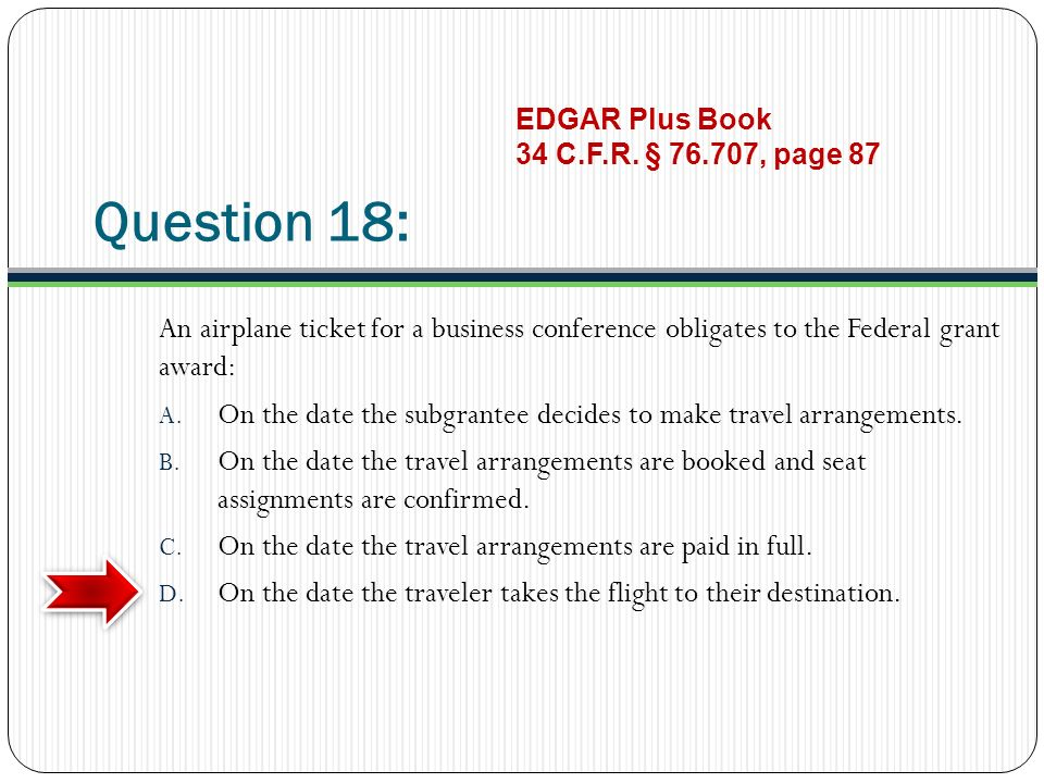 Question 18: An airplane ticket for a business conference obligates to the Federal grant award: A.