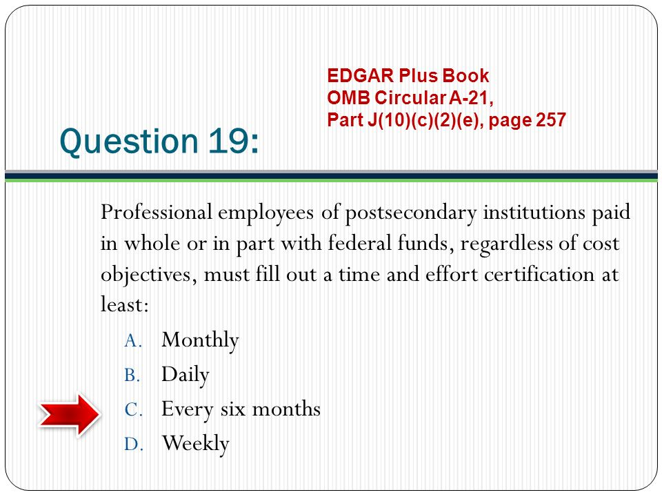 Question 19: Professional employees of postsecondary institutions paid in whole or in part with federal funds, regardless of cost objectives, must fill out a time and effort certification at least: A.