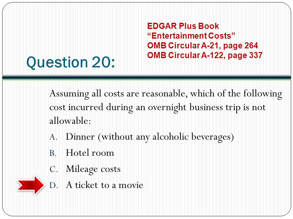 Question 20: Assuming all costs are reasonable, which of the following cost incurred during an overnight business trip is not allowable: A.