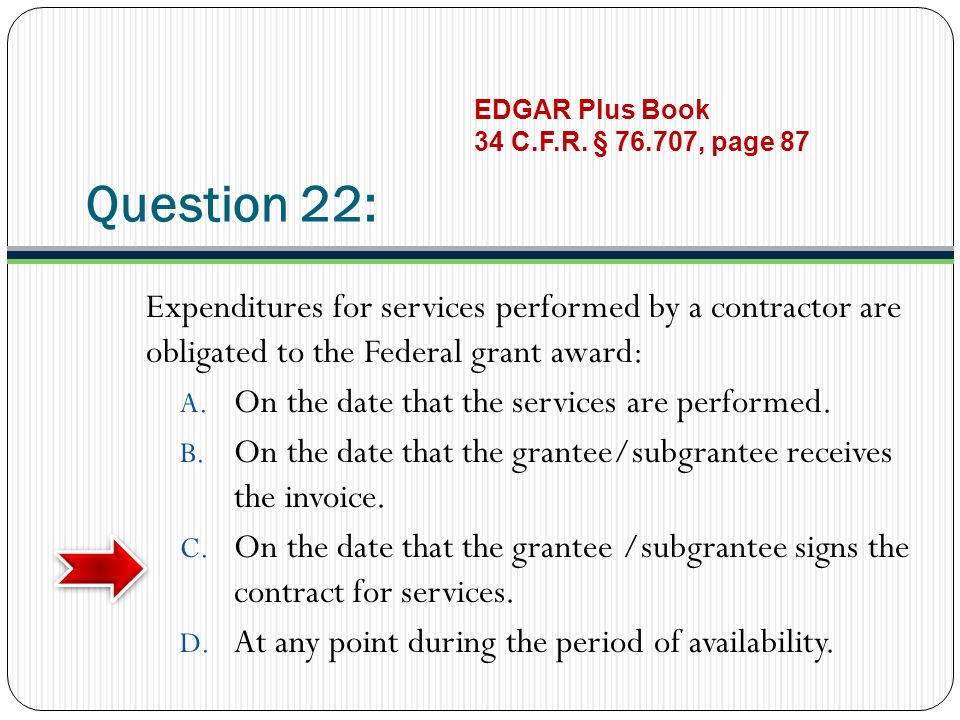 Question 22: Expenditures for services performed by a contractor are obligated to the Federal grant award: A.