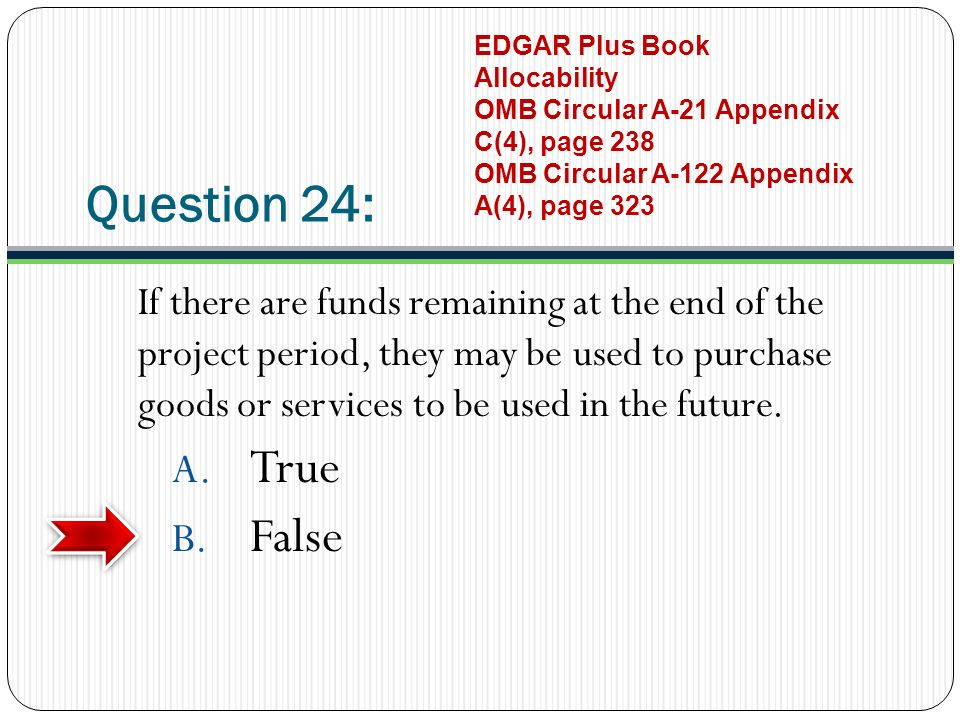 Question 24: If there are funds remaining at the end of the project period, they may be used to purchase goods or services to be used in the future.