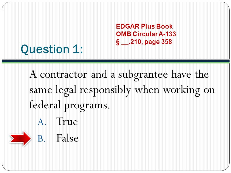 Question 1: A contractor and a subgrantee have the same legal responsibly when working on federal programs. A. True B. False EDGAR Plus Book OMB Circu