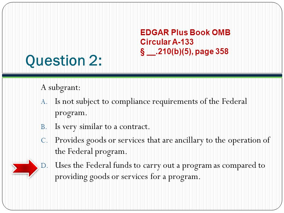 Question 2: A subgrant: A. Is not subject to compliance requirements of the Federal program. B. Is very similar to a contract. C. Provides goods or se