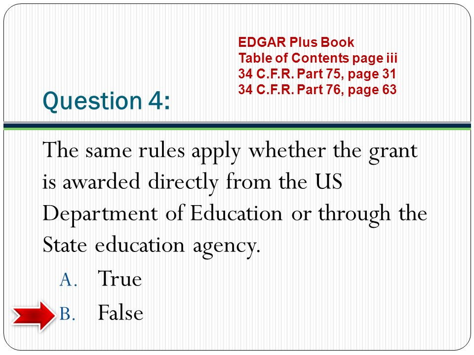 Question 4: The same rules apply whether the grant is awarded directly from the US Department of Education or through the State education agency. A. T