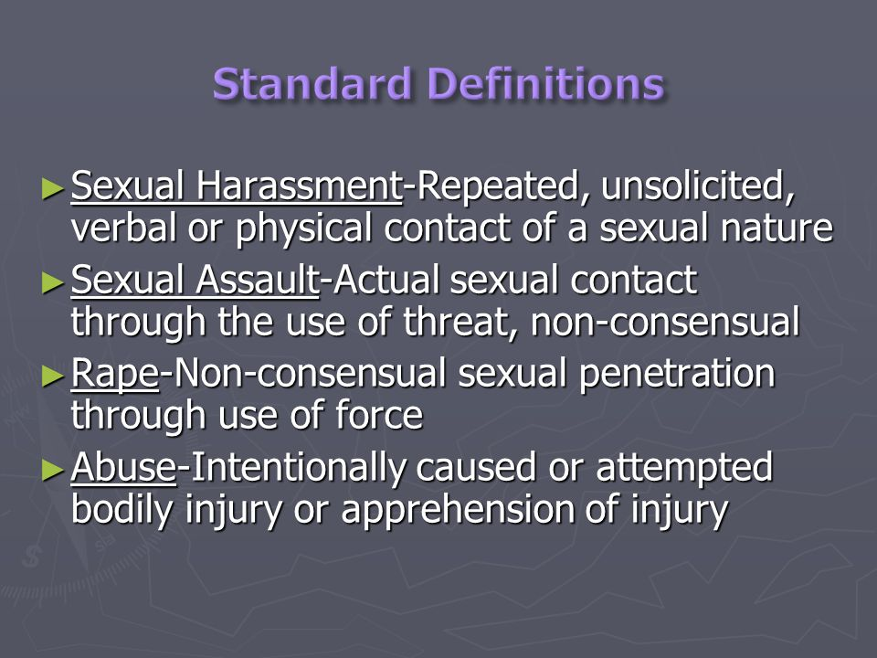 Sexual Harassment-Repeated, unsolicited, verbal or physical contact of a sexual nature Sexual Harassment-Repeated, unsolicited, verbal or physical contact of a sexual nature Sexual Assault-Actual sexual contact through the use of threat, non-consensual Sexual Assault-Actual sexual contact through the use of threat, non-consensual Rape-Non-consensual sexual penetration through use of force Rape-Non-consensual sexual penetration through use of force Abuse-Intentionally caused or attempted bodily injury or apprehension of injury Abuse-Intentionally caused or attempted bodily injury or apprehension of injury