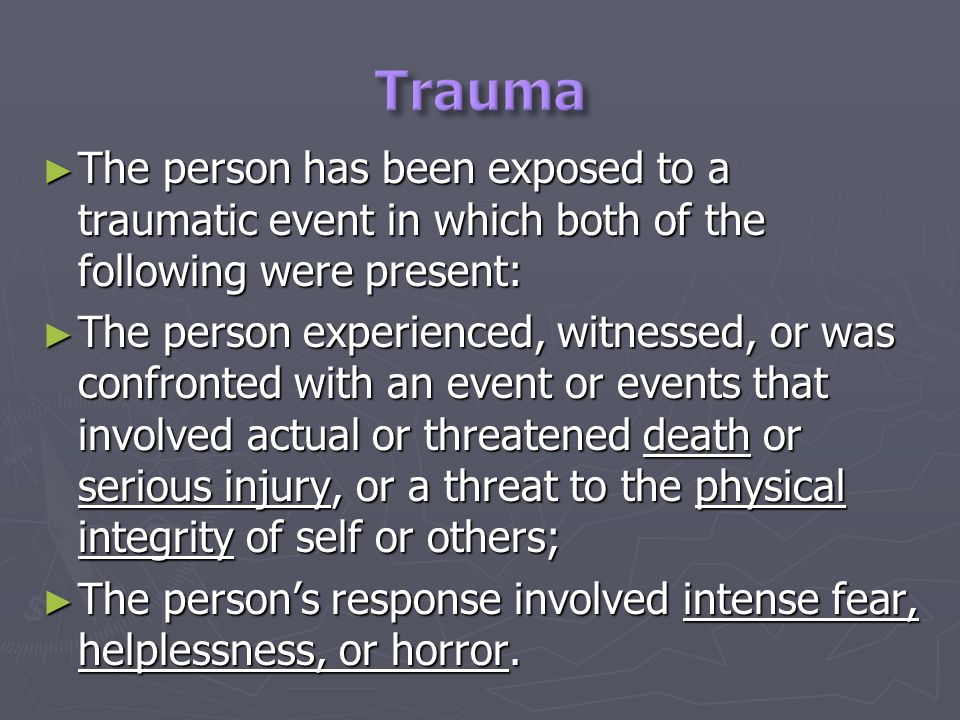 The person has been exposed to a traumatic event in which both of the following were present: The person has been exposed to a traumatic event in which both of the following were present: The person experienced, witnessed, or was confronted with an event or events that involved actual or threatened death or serious injury, or a threat to the physical integrity of self or others; The person experienced, witnessed, or was confronted with an event or events that involved actual or threatened death or serious injury, or a threat to the physical integrity of self or others; The persons response involved intense fear, helplessness, or horror.