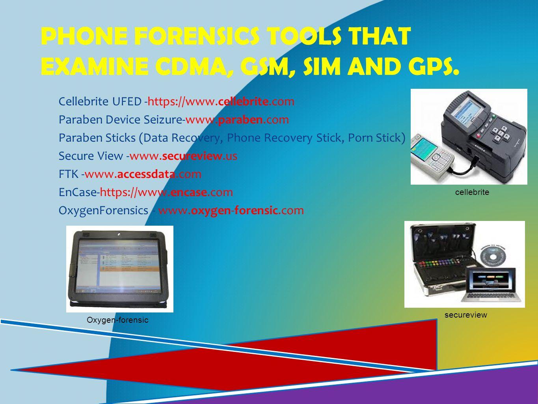 PHONE FORENSICS TOOLS THAT EXAMINE CDMA, GSM, SIM AND GPS. Cellebrite UFED -https://www.cellebrite.com Paraben Device Seizure-www.paraben.com Paraben