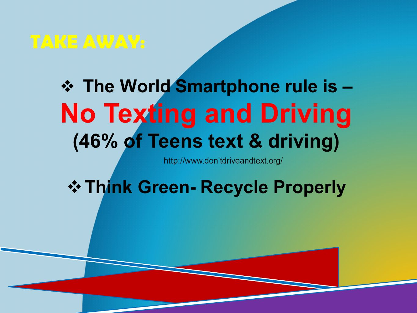 TAKE AWAY: The World Smartphone rule is – No Texting and Driving (46% of Teens text & driving) Think Green- Recycle Properly http://www.dontdriveandte