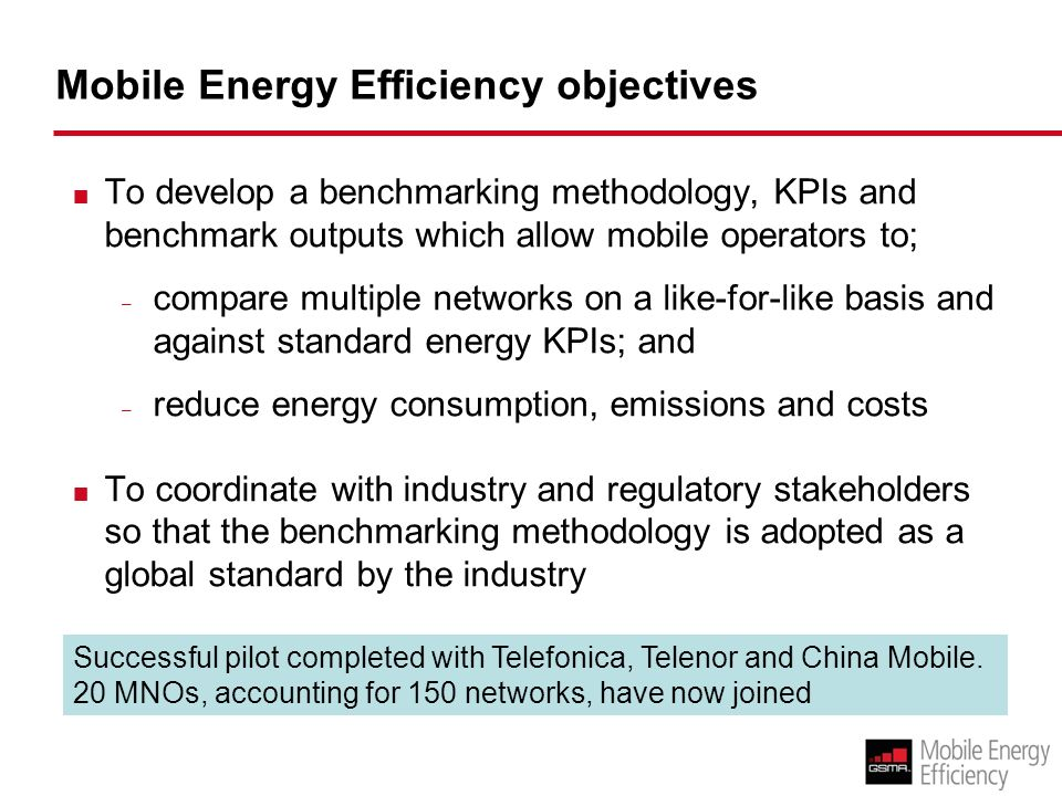 Mobile Energy Efficiency objectives To develop a benchmarking methodology, KPIs and benchmark outputs which allow mobile operators to; – compare multiple networks on a like-for-like basis and against standard energy KPIs; and – reduce energy consumption, emissions and costs To coordinate with industry and regulatory stakeholders so that the benchmarking methodology is adopted as a global standard by the industry Successful pilot completed with Telefonica, Telenor and China Mobile.