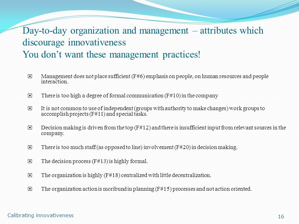 Day-to-day organization and management – attributes which discourage innovativeness You dont want these management practices! Management does not plac