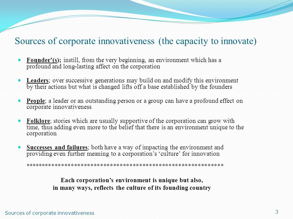 Sources of corporate innovativeness (the capacity to innovate) Founder(s); instill, from the very beginning, an environment which has a profound and l