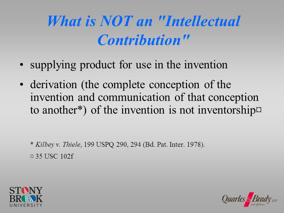 What is NOT an Intellectual Contribution supplying product for use in the invention derivation (the complete conception of the invention and communication of that conception to another*) of the invention is not inventorship¤ * Kilbey v.