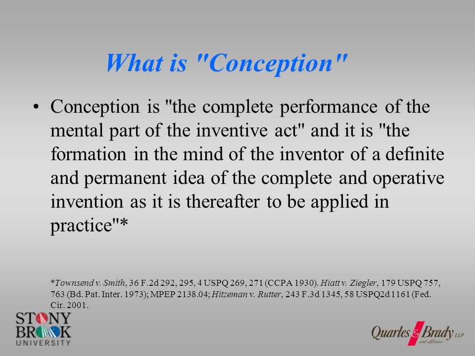 What is Conception Conception is the complete performance of the mental part of the inventive act and it is the formation in the mind of the inventor of a definite and permanent idea of the complete and operative invention as it is thereafter to be applied in practice * *Townsend v.