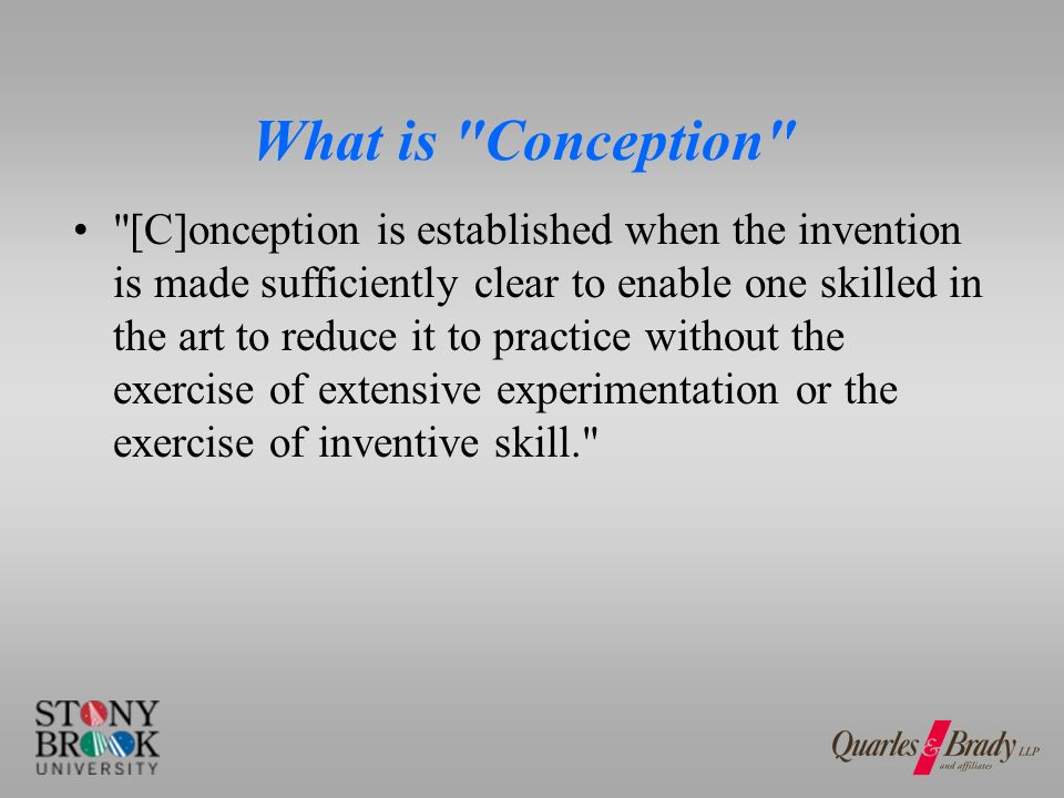 What is Conception [C]onception is established when the invention is made sufficiently clear to enable one skilled in the art to reduce it to practice without the exercise of extensive experimentation or the exercise of inventive skill.