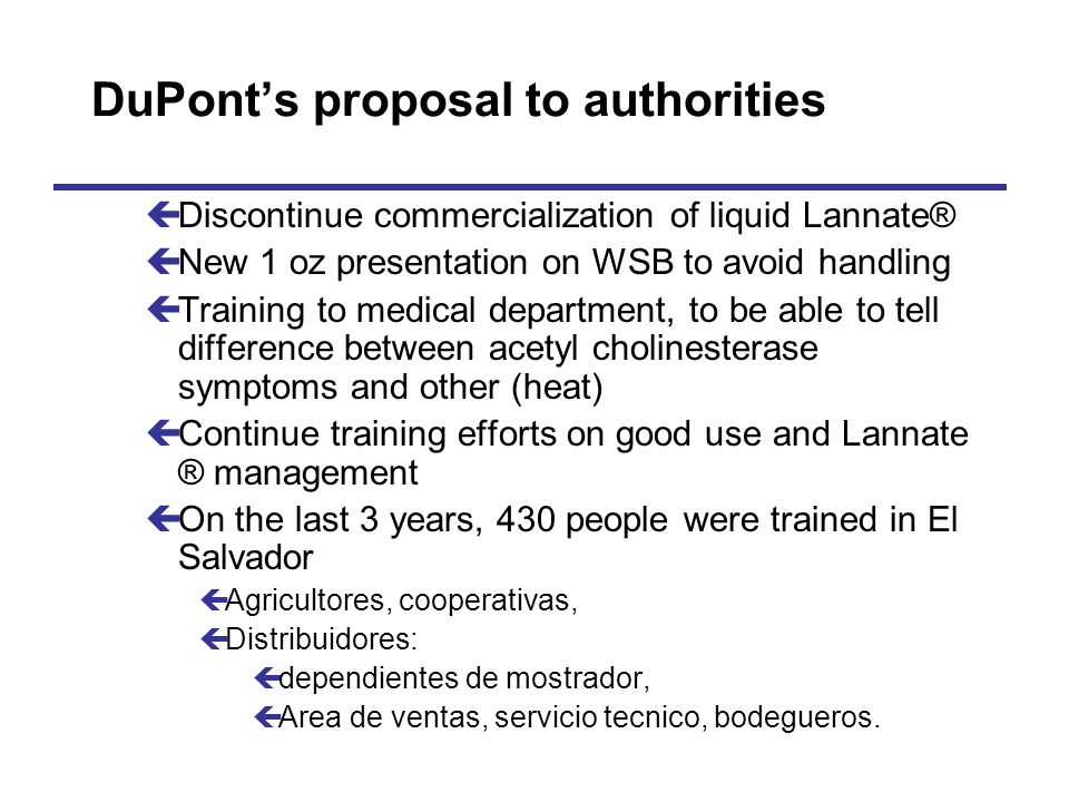 DuPonts proposal to authorities çDiscontinue commercialization of liquid Lannate® çNew 1 oz presentation on WSB to avoid handling çTraining to medical