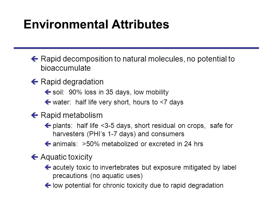 Environmental Attributes çRapid decomposition to natural molecules, no potential to bioaccumulate çRapid degradation çsoil: 90% loss in 35 days, low m