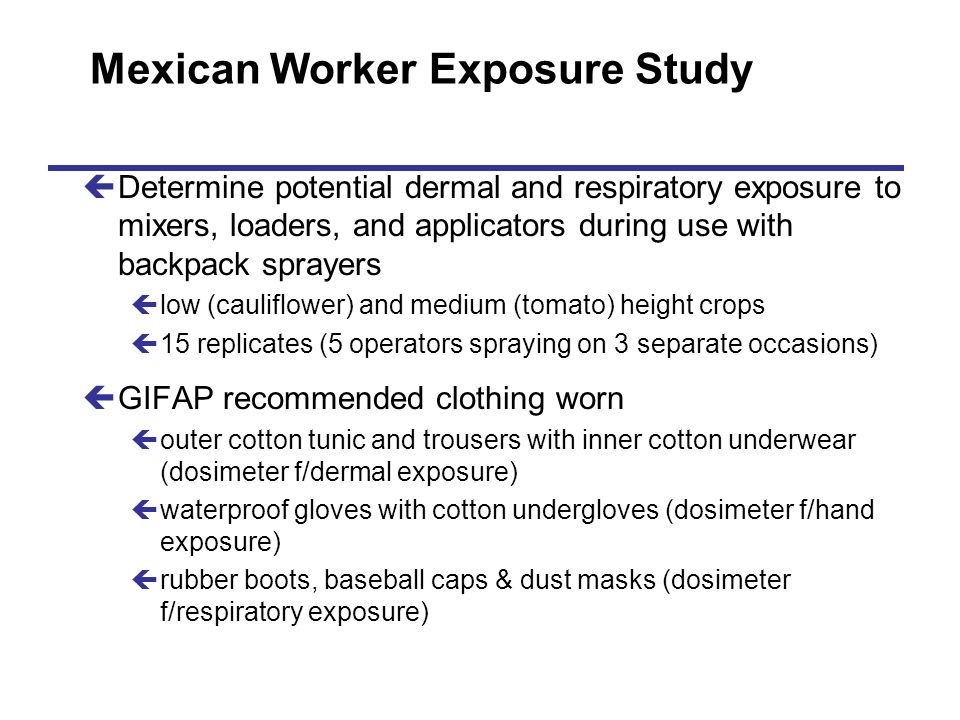 Mexican Worker Exposure Study çDetermine potential dermal and respiratory exposure to mixers, loaders, and applicators during use with backpack spraye