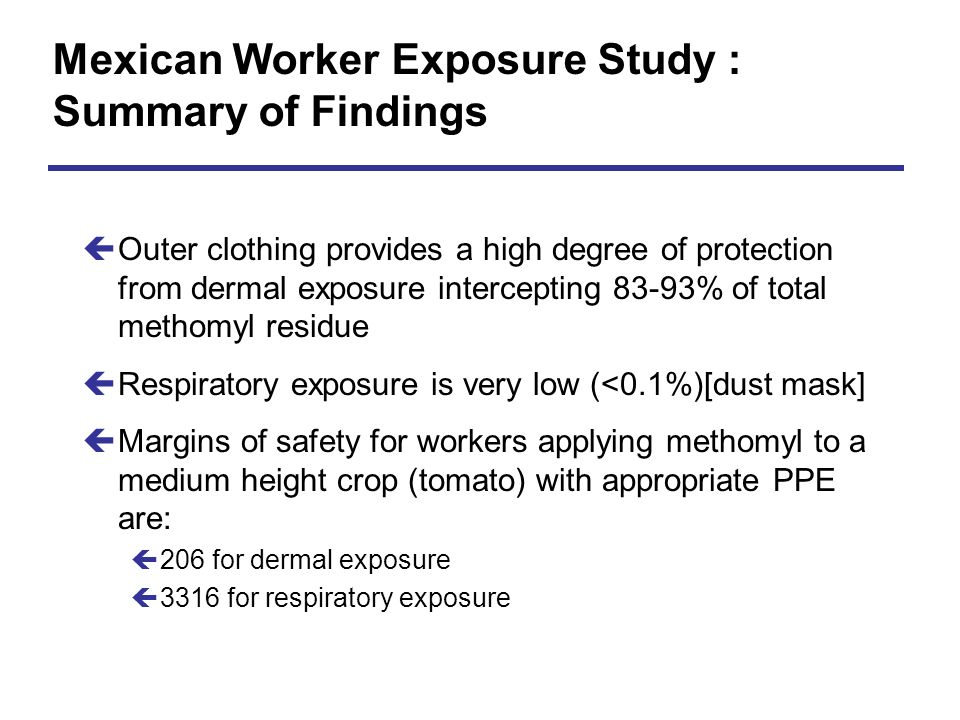 Mexican Worker Exposure Study : Summary of Findings çOuter clothing provides a high degree of protection from dermal exposure intercepting 83-93% of t