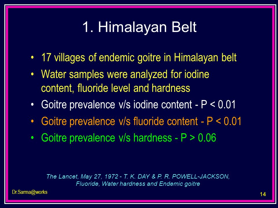 14 Dr.Sarma@works 1. Himalayan Belt 17 villages of endemic goitre in Himalayan belt Water samples were analyzed for iodine content, fluoride level and