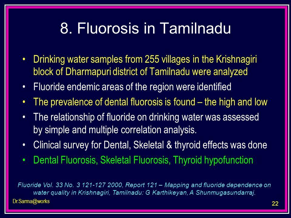22 Dr.Sarma@works 8. Fluorosis in Tamilnadu Drinking water samples from 255 villages in the Krishnagiri block of Dharmapuri district of Tamilnadu were