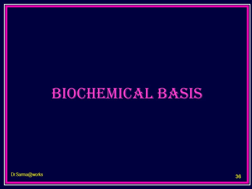 36 Dr.Sarma@works biochemical basis