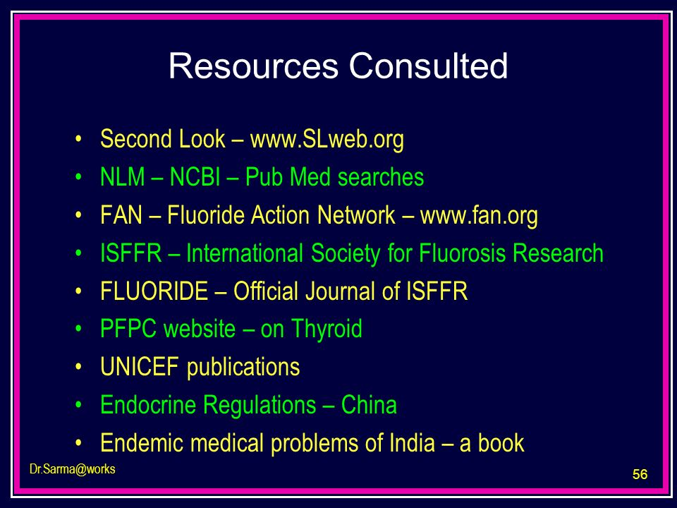 56 Dr.Sarma@works Resources Consulted Second Look – www.SLweb.org NLM – NCBI – Pub Med searches FAN – Fluoride Action Network – www.fan.org ISFFR – In