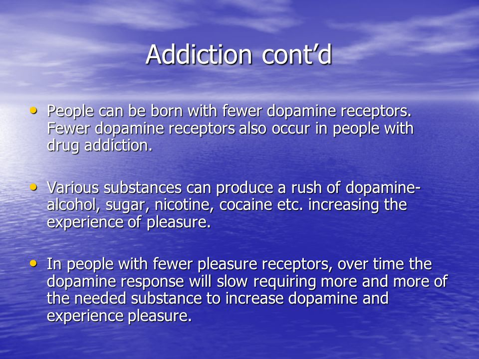 Addiction contd Addiction contd People can be born with fewer dopamine receptors. Fewer dopamine receptors also occur in people with drug addiction. P