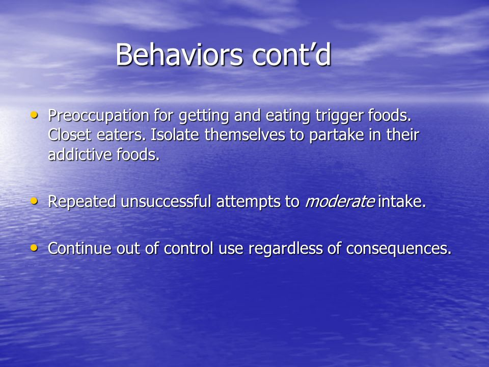 Behaviors contd Preoccupation for getting and eating trigger foods. Closet eaters. Isolate themselves to partake in their addictive foods. Preoccupati