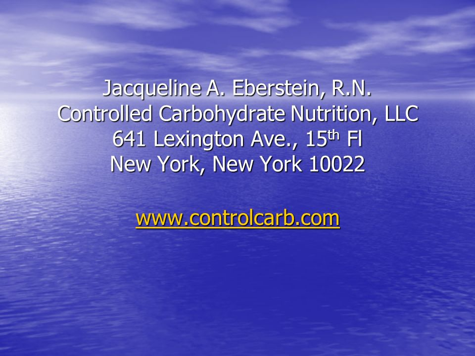 Jacqueline A. Eberstein, R.N. Controlled Carbohydrate Nutrition, LLC 641 Lexington Ave., 15 th Fl New York, New York 10022 www.controlcarb.com