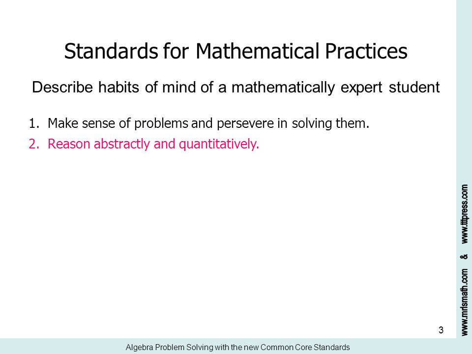 3 Standards for Mathematical Practices Describe habits of mind of a mathematically expert student 1. Make sense of problems and persevere in solving t